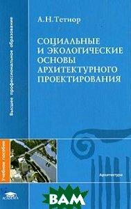 Купить Социальные и экологические основы архитектурного проектирования, ACADEMIA, Тетиор А.Н., 978-5-7695-5692-0