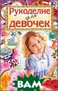 Купить Рукоделие для девочек, РИПОЛ КЛАССИК, Хворостухина С.А., 978-5-386-01413-1