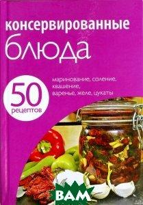 Купить 50 рецептов. Консервированные блюда, Неизвестный, 978-5-699-50303-2