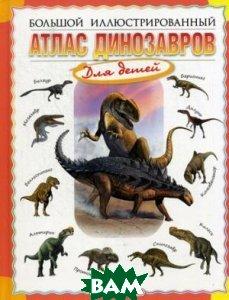 Купить Большой иллюстрированный атлас динозавров для детей, Олма Медиа Групп, Габдуллин Р., Красовский С., 978-5-373-06239-8