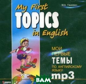 Купить My First Topics in English / Мои первые темы по английскому языку (аудиокурс MP3), КАРО, Гацкевич Марина Анатольевна, 978-5-9925-0353-1