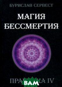 Купить Магия бессмертия. Практика IV, Золотое Сечение, Сервест Бурислав, 978-5-91078-190-4