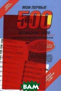 Купить Мои первые 500 испанских слов. Самый быстрый способ выучить испанский язык, АСТ, 978-5-17-074553-1
