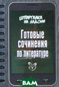 Купить Шпаргалка на ладони. Готовые сочинения по литературе, ЛИТЕРА, Поляков Э, 978-5-40700-454-7