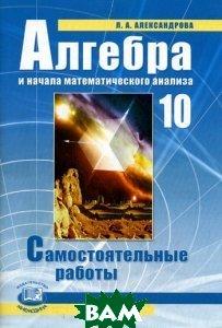 Купить Алгебра и начала математического анализа. 10 класс. Самостоятельные работы, Мнемозина, Л. А. Александрова, 978-5-346-01784-4