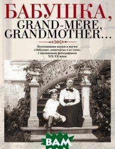 Купить Бабушка, Grand-mere, Grandmother... Воспоминания внуков и внучек о бабушках, знаменитых и не очень, с винтажными фотографиями XIX-XX веков, Этерна, 978-5-480-00132-7