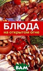 Купить Блюда на открытом огне, Мир книги, 978-5-486-03431-2