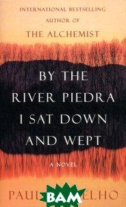 Купить By the River Piedra I Sat Down and Wept, HarperCollins Publishers/HarperCollins Children s Books/Harper Design/Harper Business, Пауло Коэльо, 978-0-06-073630-9