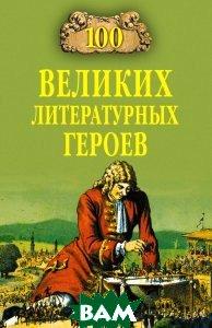 Купить 100 великих литературных героев . Серия: 100 великих, ВЕЧЕ, Еремин Виктор Николаевич, 978-5-9533-2223-2