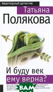 Купить И буду век ему верна?, ЭКСМО, Татьяна Полякова, 978-5-699-38297-2