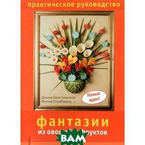 Купить Фантазии из овощей и фруктов. Практическое руководств, Ниола 21 век, Джина Кристианини, 978-5-366-00270-7