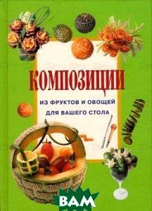 Композиции из фруктов и овощей для вашего стола, НИОЛА-ПРЕСС, Джина Кристанини, 978-5-366-00023-9  - купить со скидкой
