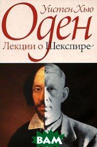 Купить Лекции о Шекспире, Неизвестный, Уистен Хью Оден, 5-98695-022-4