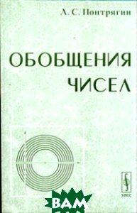 Купить Обобщения чисел, Едиториал УРСС, Л. С. Понтрягин, 978-5-354-01241-1