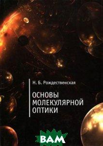 Купить Алетейя.Основы молекулярной оптики, АЛЕТЕЙЯ, Н. Б. Рождественская, 978-5-91419-612-4