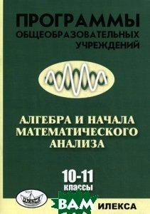 Купить Программы общеобразовательных учреждений. Алгебра и начала математического анализа. 10-11 класс, Илекса, Е. П. Нелин, В. А. Лазарев, 978-5-89237-349-4
