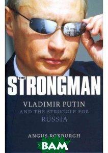 Купить The Strongman: Vladimir Putin and the Struggle for Russia, I. B. Tauris, Angus Roxburgh, 978-1-78076-016-2