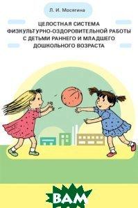 Целостная система физкультурно-оздоровительной работы с детьми раннего и младшего дошкольного возраста, Детство-Пресс, Л. И. Мосягина, 978-5-89814-956-7  - купить со скидкой