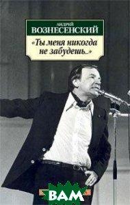 Купить Ты меня никогда не забудешь..., Азбука-Аттикус, Азбука, Андрей Вознесенский, 978-5-389-04128-8