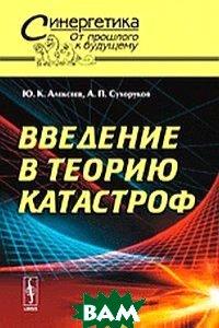 Купить Введение в теорию катастроф 47, Либроком, Ю. К. Алексеев, А. П. Сухоруков, 978-5-397-03741-9