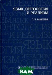 Купить Язык, онтология и реализм, Высшая Школа Экономики (Государственный Университет), Л. Б. Макеева, 978-5-7598-0802-2