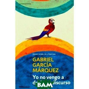 Купить Yo no vengo a decir un discurso, Debolsillo, Gabriel Garcia Marquez, 978-84-9989-382-2