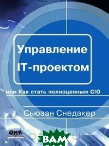 Купить Управление IT-проектом, или Как стать полноценным CIO. Серия: Управление проектами, ДМК, Сьюзан Снедакер, 978-5-94074-489-4