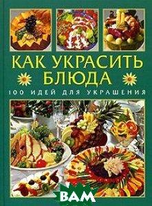 Купить Как украсить блюда. 100 идей для украшения, АСТ-Пресс, Биллер Р., 978-5-462-00754-5