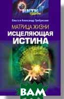 Купить Матрица жизни. Исцеляющая истина, ПИТЕР, О. Требунская, А. Требунский, 5-318-00263-3