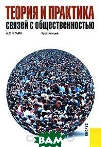 Купить Теория и практика связей с общественностью. Курс лекций, КноРус, А. С. Ильин, 978-5-390-00140-0
