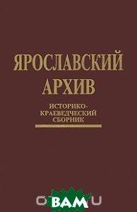 Купить Ярославский архив. Историко-краеведческий сборник, Atheneum-Феникс, 5-85042-036-3
