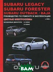 Купить Subaru Legacy / Forester / Outback / Baja с 2000 г. Бензиновые двигатели: 2.5 л. Руководство по ремонту и эксплуатации. Цветные электросхемы, Монолит, К. Т. Малюков, 978-966-1672-90-0