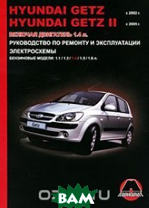 Купить Hyundai Getz / Getz 2 с 2002-2005 г. Бензиновые двигатели: 1.1, 1.3, 1.4, 1.5, 1.6 л. Руководство по ремонту и эксплуатации. Электросхемы, Монолит, М. Е. Мирошниченко, Омеличев А. В., 978-617-577-128-0