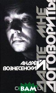 Купить Дайте мне договорить!, ЭКСМО, Андрей Вознесенский, 978-5-699-40482-7