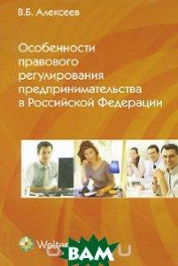 Особенности правового регулирования предпринимательства в Российской Федерации, Волтерс Клувер, В. Б. Алексеев, 978-5-466-00505-9  - купить со скидкой