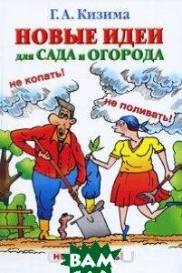 Купить Новые идеи для сада и огорода, АСТ, Сова, ВКТ, Г. А. Кизима, 978-5-17-068304-8
