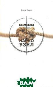 Афганский наркоузел, CVG, Виктор Иванов, 978-5-91959-001-9  - купить со скидкой