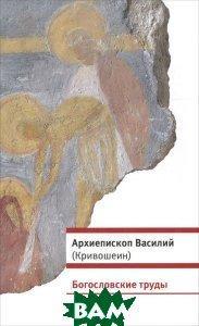 Купить Богословские труды, Христианская библиотека, Архиепископ Василий (Кривошеин), 978-5-905472-01-5