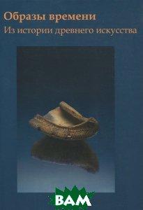 Купить Образы времени. Из истории древнего искусства, Государственный Исторический музей, 978-5-89076-185-9
