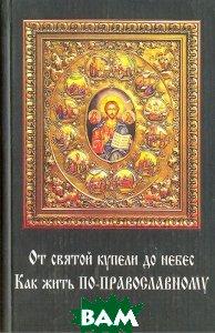 От святой купели до небес. Как жить по-православному