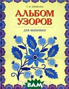 Купить Альбом узоров для вышивки, ОЛМА-ПРЕСС, Т. И. Еременко, 5-224-02514-1