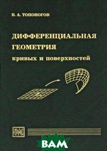 Купить Дифференциальная геометрия кривых и поверхностей, Физматкнига, В. А. Топоногов, 978-5-89155-213-5