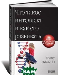 Купить Что такое интеллект и как его развивать. Роль образования и традиций, Альпина Нон-фикшн, Ричард Нисбетт, 978-0-393-33769-3