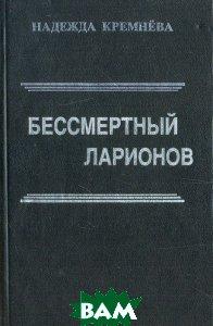 Купить Бессмертный Ларионов, Московский рабочий, Н. В. Кремнева, 5-239-02088-4