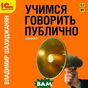Купить Учимся говорить публично (аудиокнига MP3), 1С-Паблишинг, Владимир Шахиджанян, 978-5-9677-1106-0