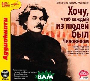 Купить Хочу, чтоб каждый из людей был Человеком (аудиокнига MP3), 1С-Паблишинг, Максим Горький, 978-5-9677-0608-0