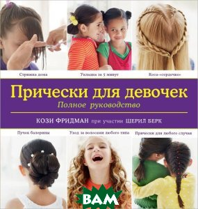 Купить Прически для девочек. Полное руководство, ЭКСМО, Кози Фридман, 978-5-699-68902-6