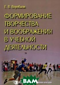 Купить Формирование творчества и воображения в учебной деятельности, Физическая культура, Е. В. Воробьева, 978-5-9746-0098-2