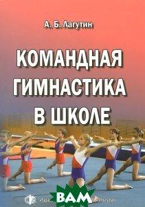Купить Командная гимнастика в школе, Физическая культура, А. В. Лагутин, 978-5-9746-0113-2