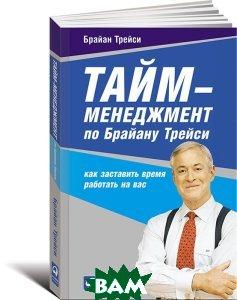 Купить Тайм-менеджмент по Брайану Трейси. Как заставить время работать на вас, Альпина Паблишер, Брайан Трейси, 978-5-9614-6045-2
